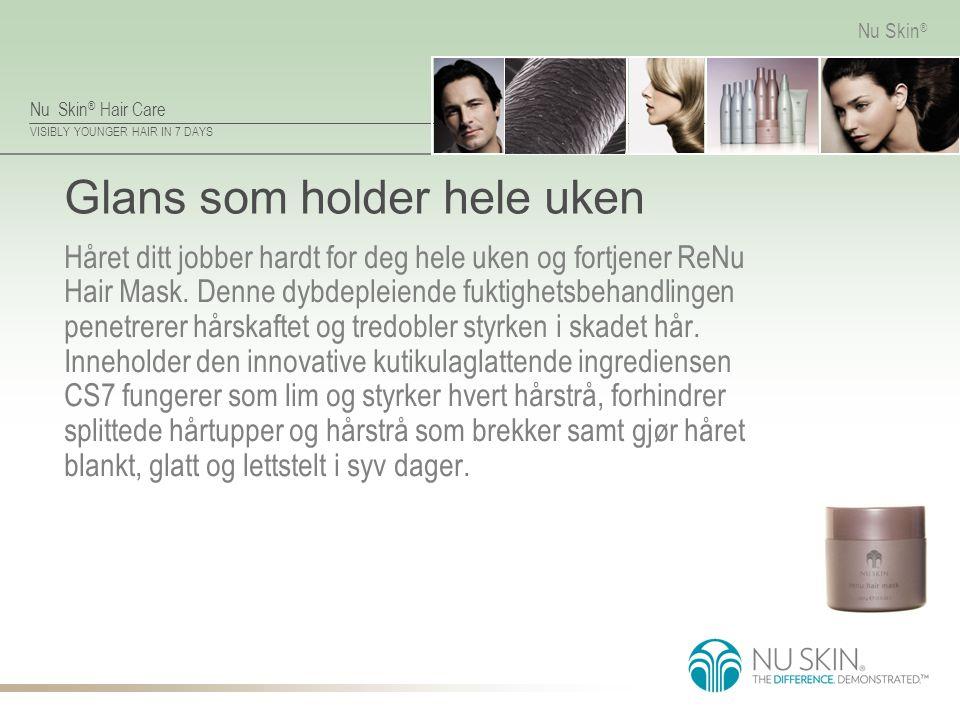 Nu Skin ® Hair Care VISIBLY YOUNGER HAIR IN 7 DAYS Nu Skin ® Glans som holder hele uken Håret ditt jobber hardt for deg hele uken og fortjener ReNu Ha