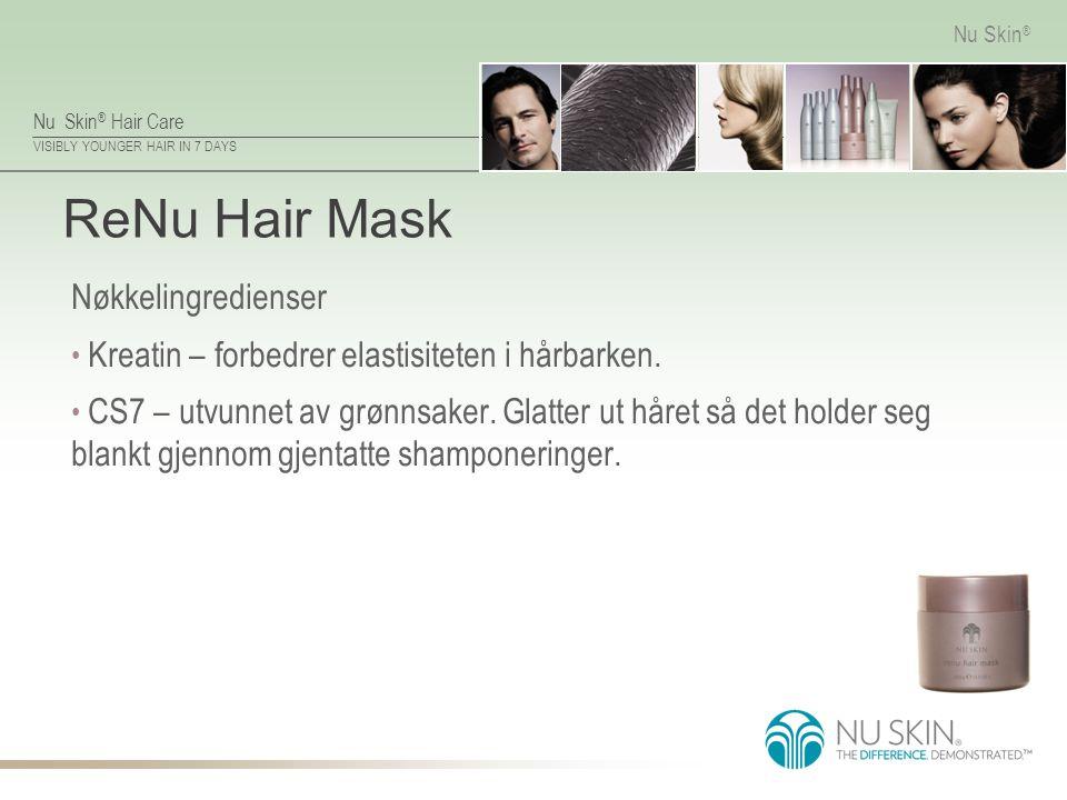 Nu Skin ® Hair Care VISIBLY YOUNGER HAIR IN 7 DAYS Nu Skin ® ReNu Hair Mask Nøkkelingredienser Kreatin – forbedrer elastisiteten i hårbarken. CS7 – ut