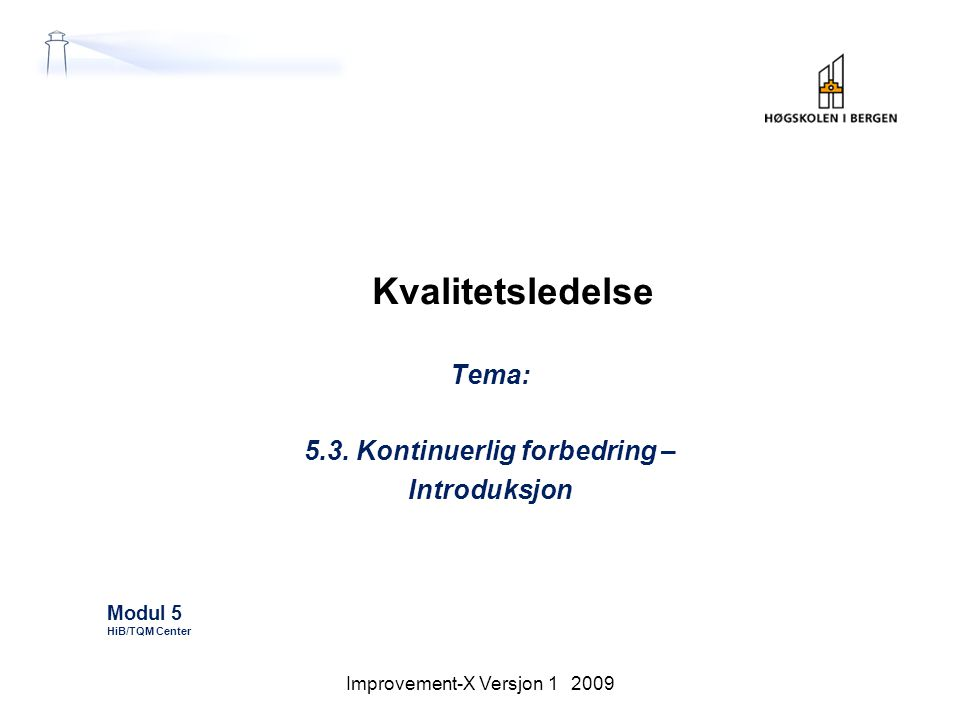 Kvalitetsledelse Tema: 5.3. Kontinuerlig forbedring – Introduksjon Modul 5 HiB/TQM Center Improvement-X Versjon 1 2009