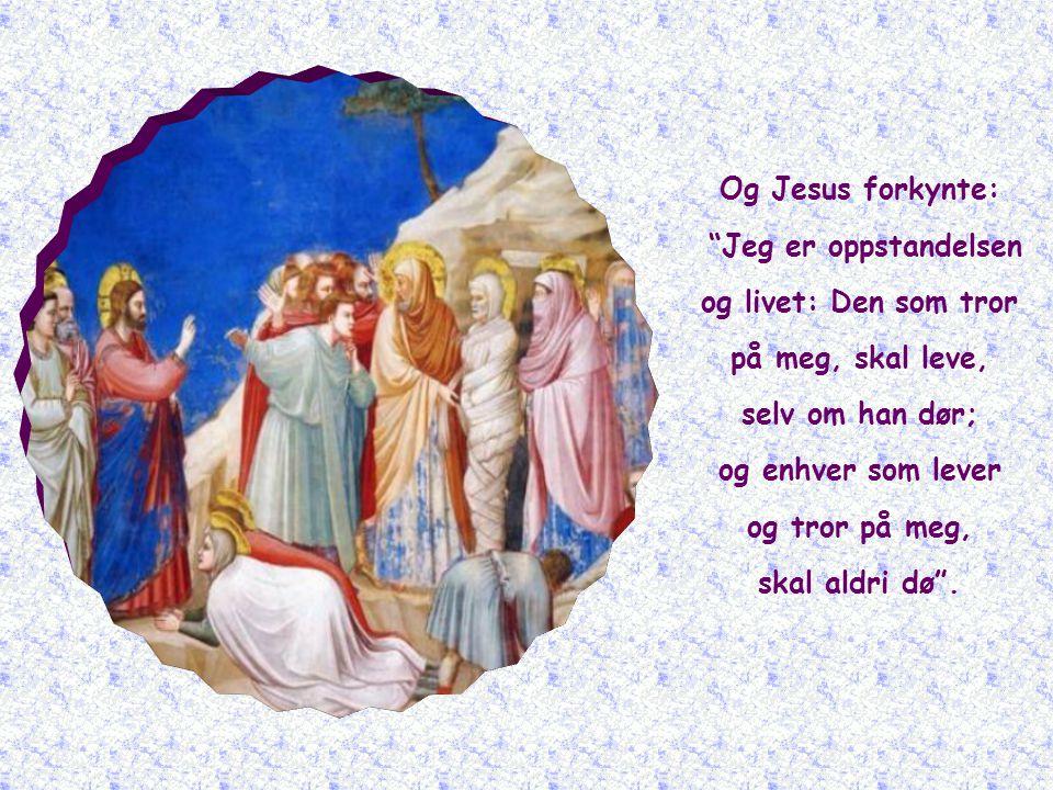 Og Jesus forkynte: Jeg er oppstandelsen og livet: Den som tror på meg, skal leve, selv om han dør; og enhver som lever og tror på meg, skal aldri dø .