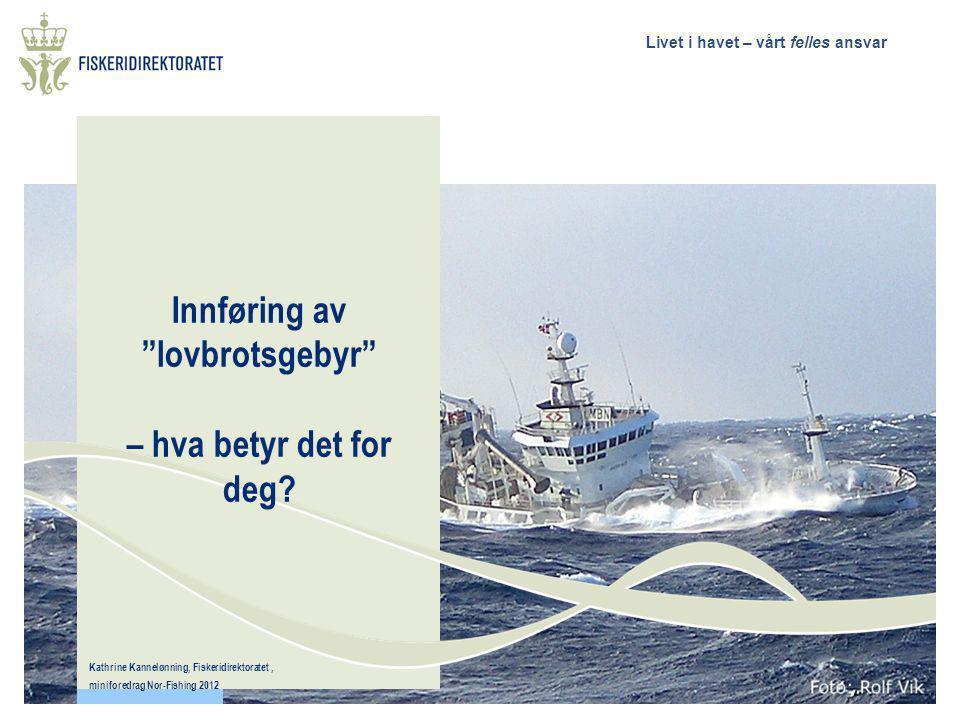 """Livet i havet – vårt felles ansvar Innføring av """"lovbrotsgebyr"""" – hva betyr det for deg? Kathrine Kannelønning, Fiskeridirektoratet, miniforedrag Nor-"""