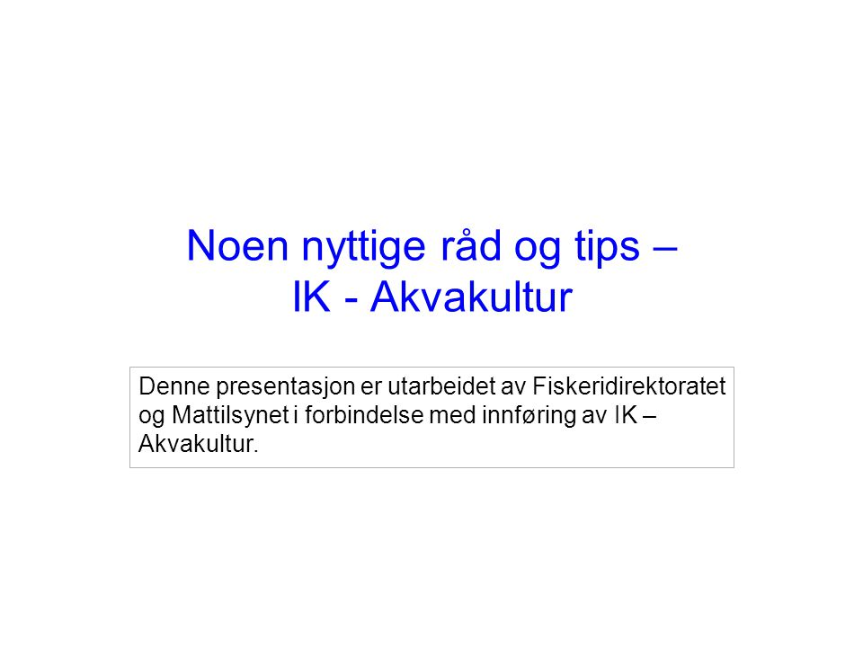 Noen nyttige råd og tips – IK - Akvakultur Denne presentasjon er utarbeidet av Fiskeridirektoratet og Mattilsynet i forbindelse med innføring av IK –