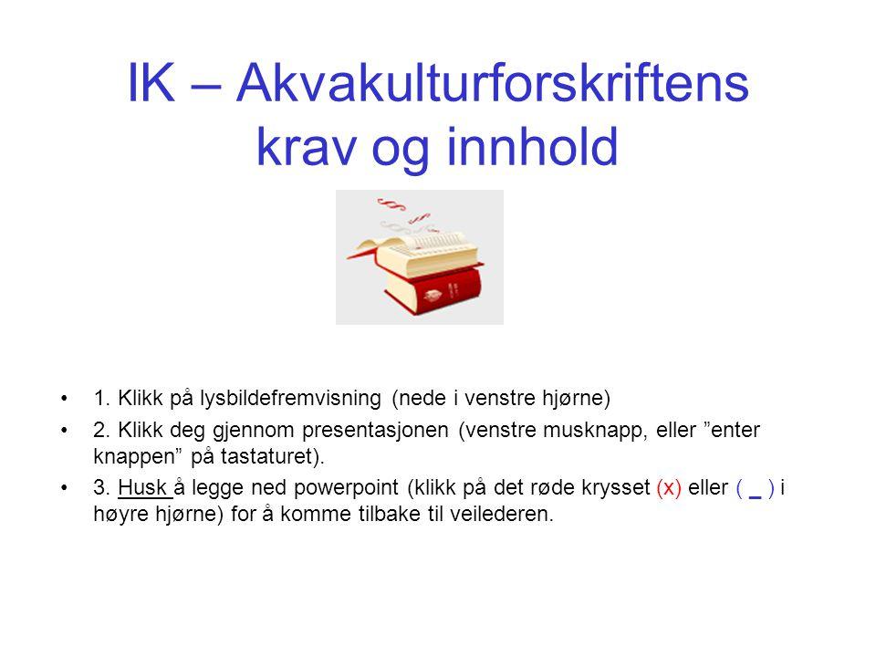 IK – Akvakulturforskriftens krav og innhold 1. Klikk på lysbildefremvisning (nede i venstre hjørne) 2. Klikk deg gjennom presentasjonen (venstre muskn