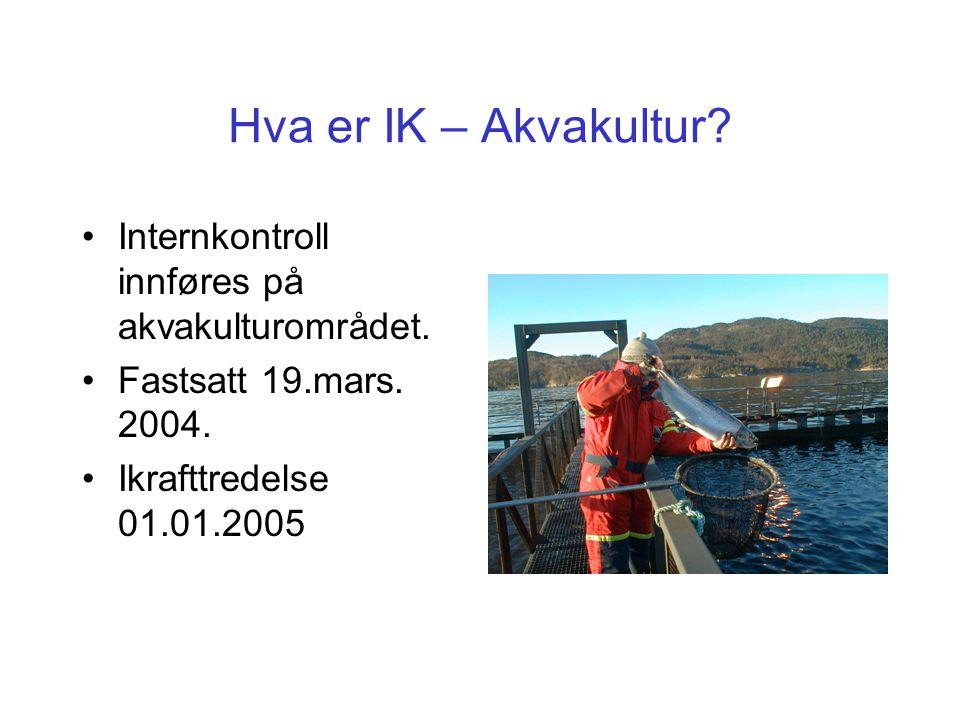 Hva er IK – Akvakultur? Internkontroll innføres på akvakulturområdet. Fastsatt 19.mars. 2004. Ikrafttredelse 01.01.2005