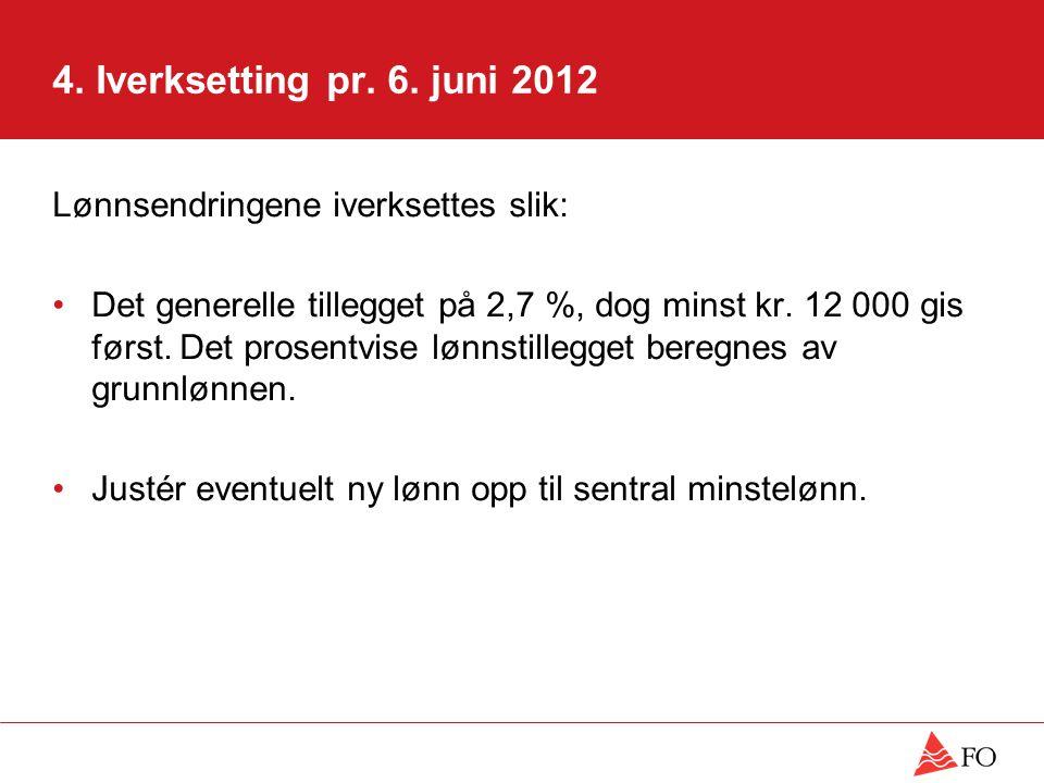 4. Iverksetting pr. 6. juni 2012 Lønnsendringene iverksettes slik: Det generelle tillegget på 2,7 %, dog minst kr. 12 000 gis først. Det prosentvise l