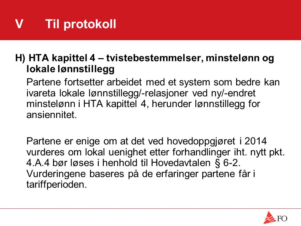 VTil protokoll H) HTA kapittel 4 – tvistebestemmelser, minstelønn og lokale lønnstillegg Partene fortsetter arbeidet med et system som bedre kan ivareta lokale lønnstillegg/-relasjoner ved ny/-endret minstelønn i HTA kapittel 4, herunder lønnstillegg for ansiennitet.