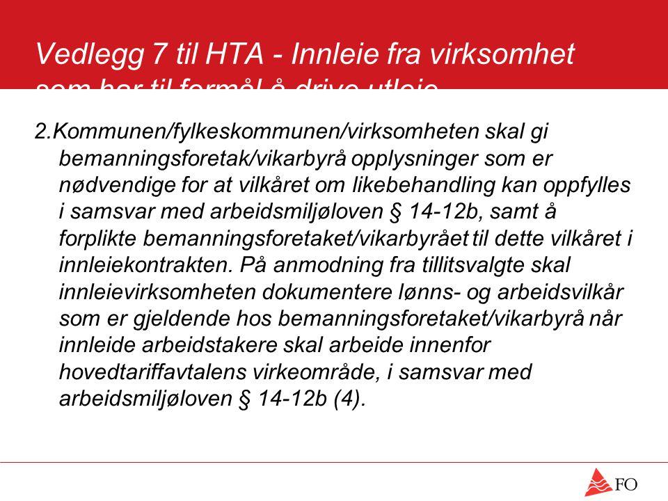 Vedlegg 7 til HTA - Innleie fra virksomhet som har til formål å drive utleie (bemanningsforetak) 2.Kommunen/fylkeskommunen/virksomheten skal gi bemanningsforetak/vikarbyrå opplysninger som er nødvendige for at vilkåret om likebehandling kan oppfylles i samsvar med arbeidsmiljøloven § 14-12b, samt å forplikte bemanningsforetaket/vikarbyrået til dette vilkåret i innleiekontrakten.