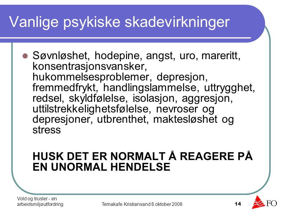 Vold og trusler - en arbeidsmiljøutfordringTemakafe Kristiansand 8.oktober 2008 14 Vanlige psykiske skadevirkninger Søvnløshet, hodepine, angst, uro,