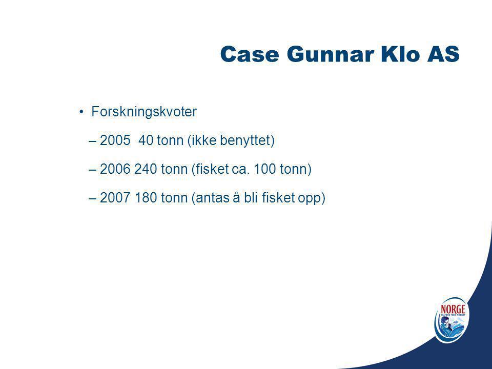Case Gunnar Klo AS Forskningskvoter – 2005 40 tonn (ikke benyttet) – 2006 240 tonn (fisket ca. 100 tonn) – 2007 180 tonn (antas å bli fisket opp)