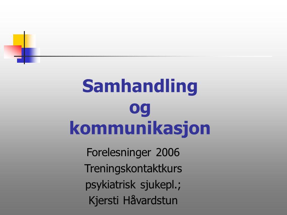 Samhandling og kommunikasjon Forelesninger 2006 Treningskontaktkurs psykiatrisk sjukepl.; Kjersti Håvardstun