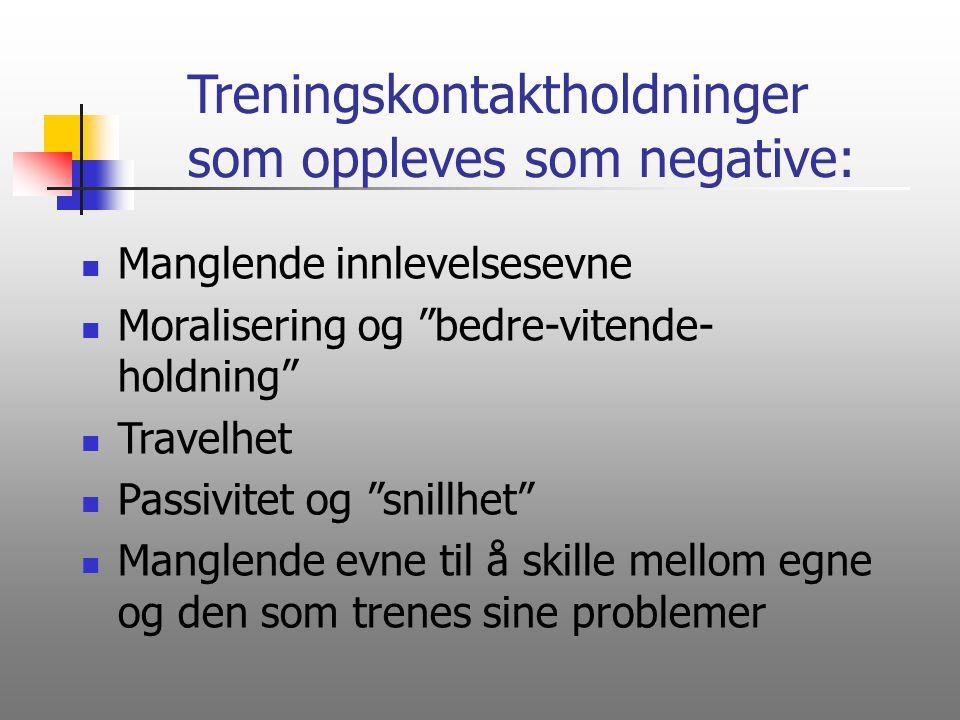 """Treningskontaktholdninger som oppleves som negative: Manglende innlevelsesevne Moralisering og """"bedre-vitende- holdning"""" Travelhet Passivitet og """"snil"""