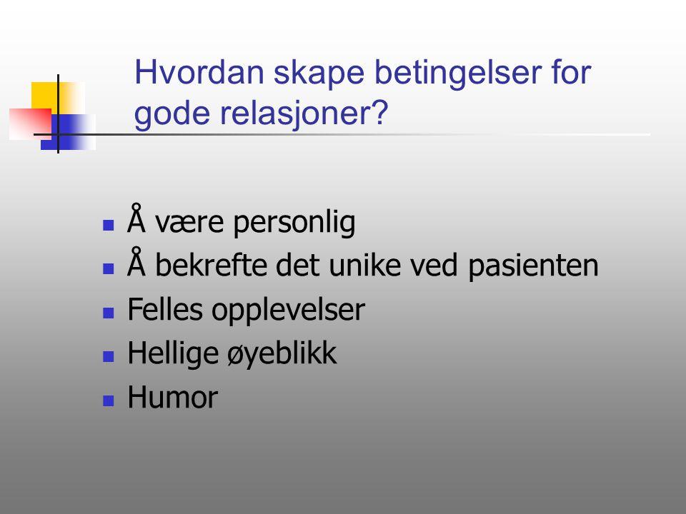 Å være personlig Å bekrefte det unike ved pasienten Felles opplevelser Hellige øyeblikk Humor Hvordan skape betingelser for gode relasjoner?