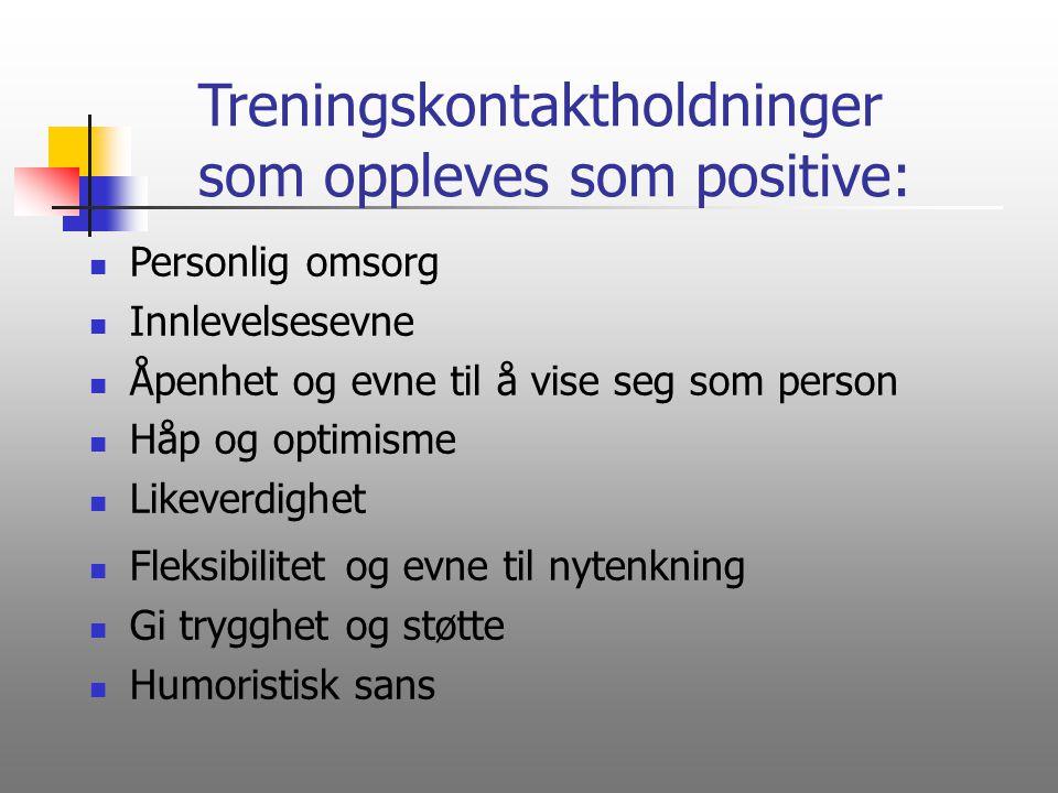 Treningskontaktholdninger som oppleves som positive: Personlig omsorg Innlevelsesevne Åpenhet og evne til å vise seg som person Håp og optimisme Likev