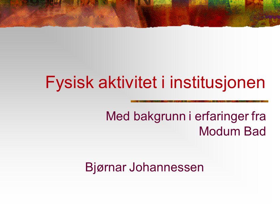 Fysisk aktivitet i institusjonen Med bakgrunn i erfaringer fra Modum Bad Bjørnar Johannessen