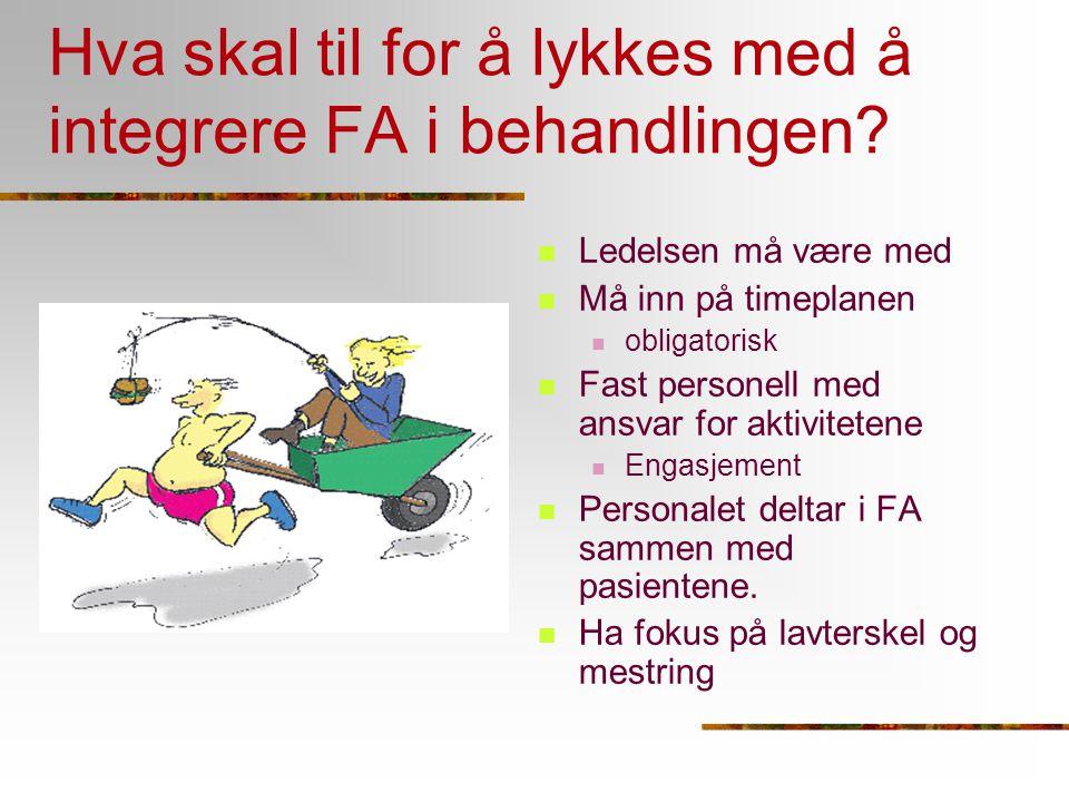 Hva skal til for å lykkes med å integrere FA i behandlingen? Ledelsen må være med Må inn på timeplanen obligatorisk Fast personell med ansvar for akti