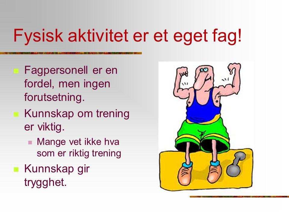 Fysisk aktivitet er et eget fag! Fagpersonell er en fordel, men ingen forutsetning. Kunnskap om trening er viktig. Mange vet ikke hva som er riktig tr