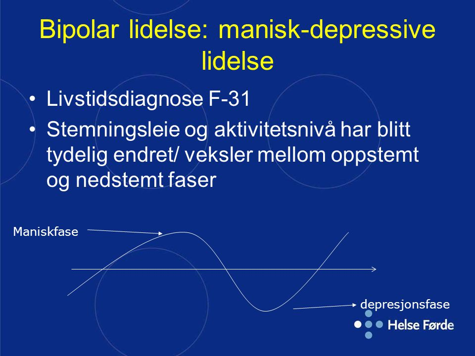Bipolar lidelse: manisk-depressive lidelse Livstidsdiagnose F-31 Stemningsleie og aktivitetsnivå har blitt tydelig endret/ veksler mellom oppstemt og nedstemt faser Maniskfase depresjonsfase