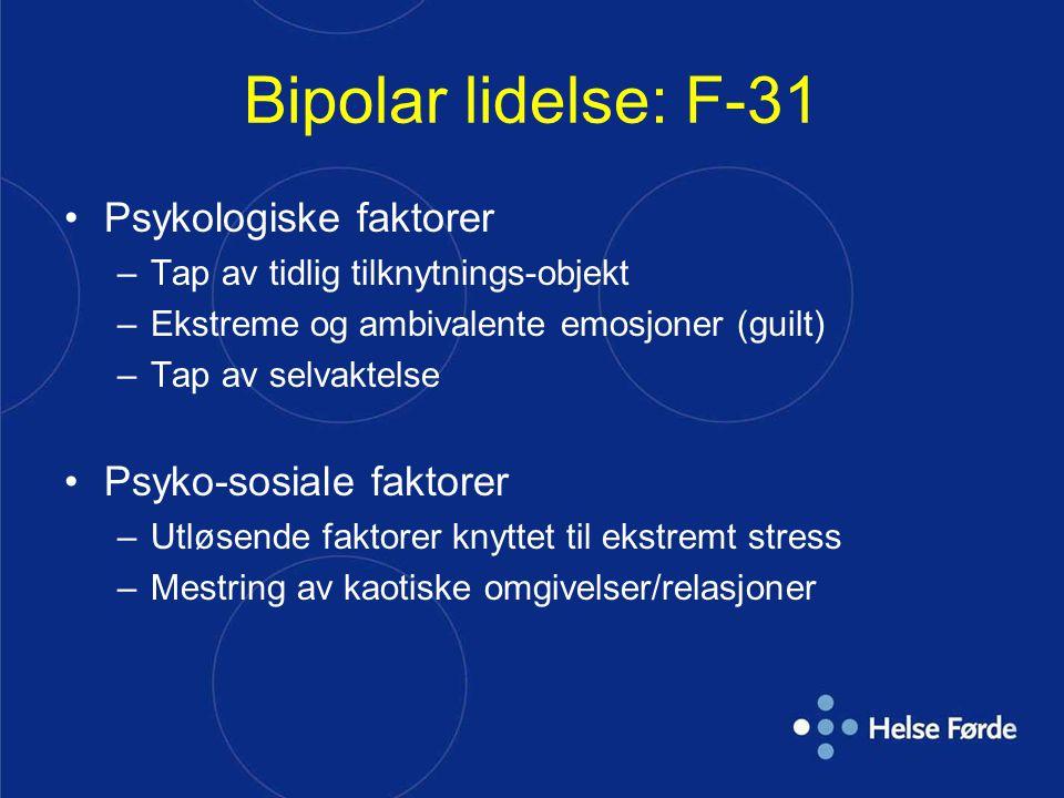 Bipolar lidelse: F-31 Psykologiske faktorer –Tap av tidlig tilknytnings-objekt –Ekstreme og ambivalente emosjoner (guilt) –Tap av selvaktelse Psyko-sosiale faktorer –Utløsende faktorer knyttet til ekstremt stress –Mestring av kaotiske omgivelser/relasjoner