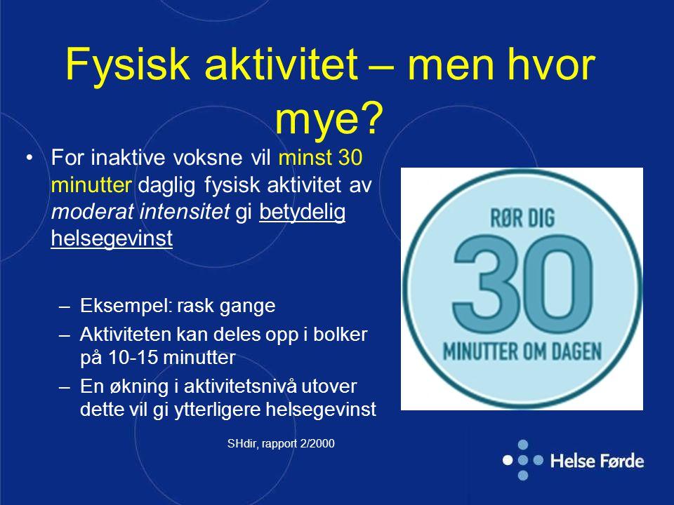 Fysisk aktivitet – men hvor mye? For inaktive voksne vil minst 30 minutter daglig fysisk aktivitet av moderat intensitet gi betydelig helsegevinst –Ek