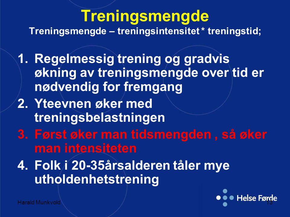 Harald Munkvold13 Treningsmengde Treningsmengde – treningsintensitet * treningstid; 1.Regelmessig trening og gradvis økning av treningsmengde over tid