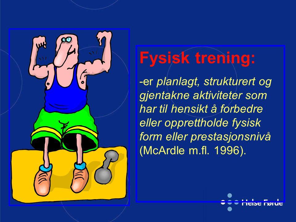 Fysisk trening: -er planlagt, strukturert og gjentakne aktiviteter som har til hensikt å forbedre eller opprettholde fysisk form eller prestasjonsnivå