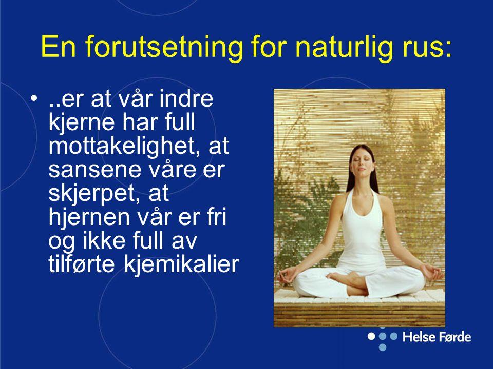En forutsetning for naturlig rus:..er at vår indre kjerne har full mottakelighet, at sansene våre er skjerpet, at hjernen vår er fri og ikke full av t