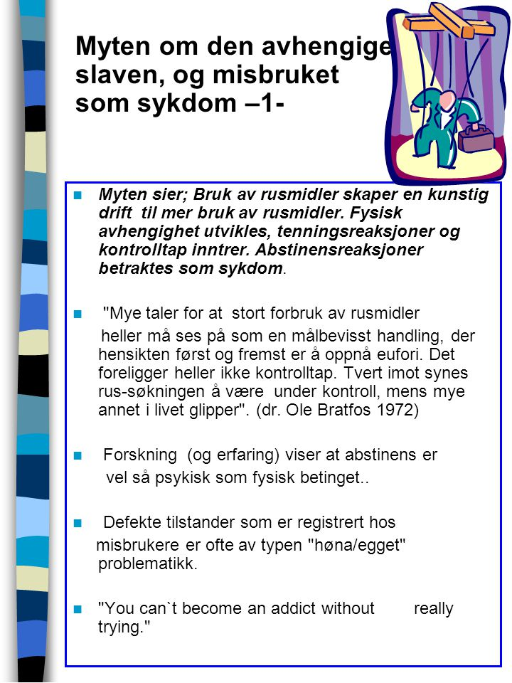 Myten om den avhengige slaven, og misbruket som sykdom –2- Theories of drug dependence ignore the most fundamental question – why a person, having experienced the effet of a drug, would want to og back again to reproduce that cronic state. (Stanton Peel ; Diseasing of America ) Avhengighet eller abstinens skyldes ikke sykelige personlighetstrekk.
