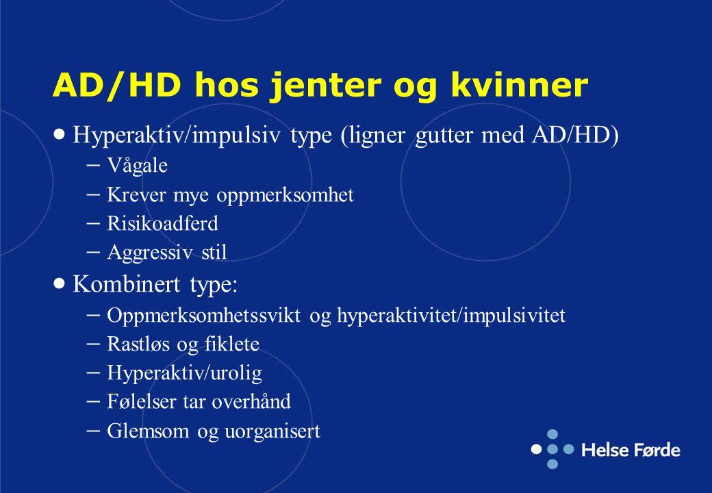 AD/HD hos jenter og kvinner  Hyperaktiv/impulsiv type (ligner gutter med AD/HD)  Vågale  Krever mye oppmerksomhet  Risikoadferd  Aggressiv stil 