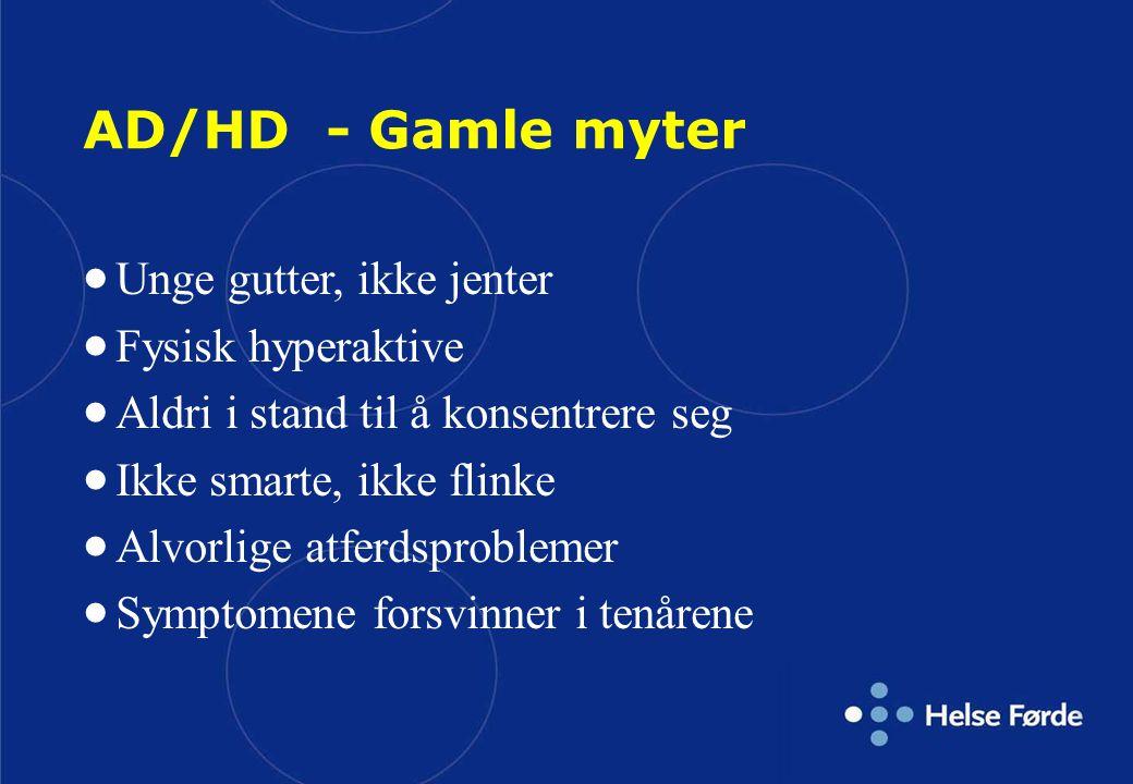 AD/HD - Gamle myter  Unge gutter, ikke jenter  Fysisk hyperaktive  Aldri i stand til å konsentrere seg  Ikke smarte, ikke flinke  Alvorlige atfer