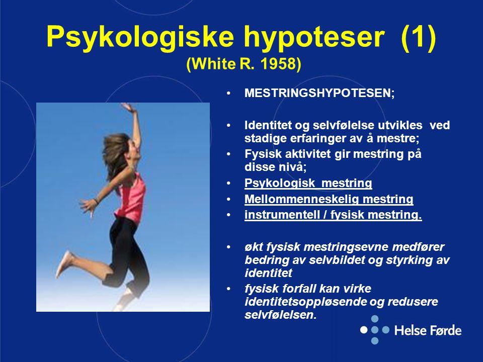 Psykologiske hypoteser (1) (White R. 1958) MESTRINGSHYPOTESEN; Identitet og selvfølelse utvikles ved stadige erfaringer av å mestre; Fysisk aktivitet