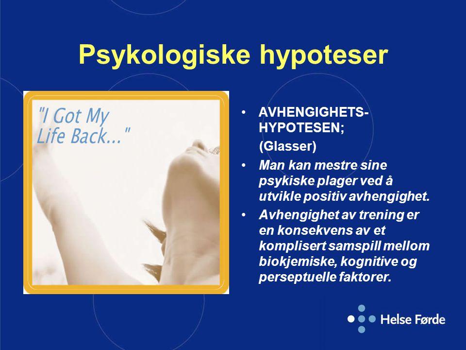 Psykologiske hypoteser AVHENGIGHETS- HYPOTESEN; (Glasser) Man kan mestre sine psykiske plager ved å utvikle positiv avhengighet. Avhengighet av trenin