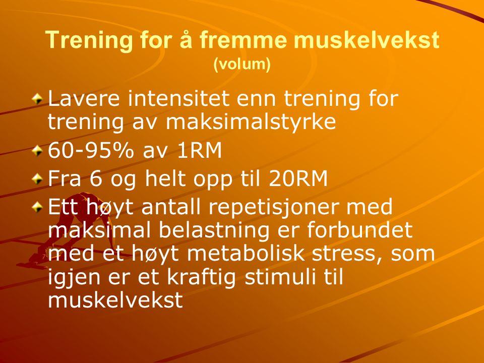 Trening for å fremme muskelvekst (volum) Lavere intensitet enn trening for trening av maksimalstyrke 60-95% av 1RM Fra 6 og helt opp til 20RM Ett høyt