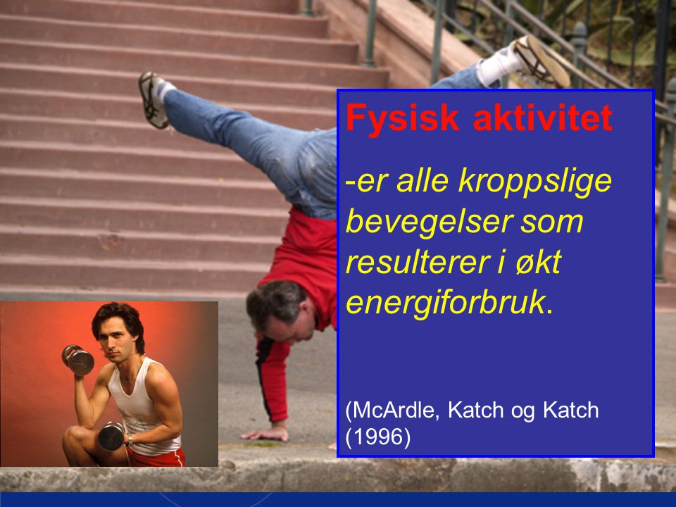 Fysisk aktivitet -er alle kroppslige bevegelser som resulterer i økt energiforbruk.
