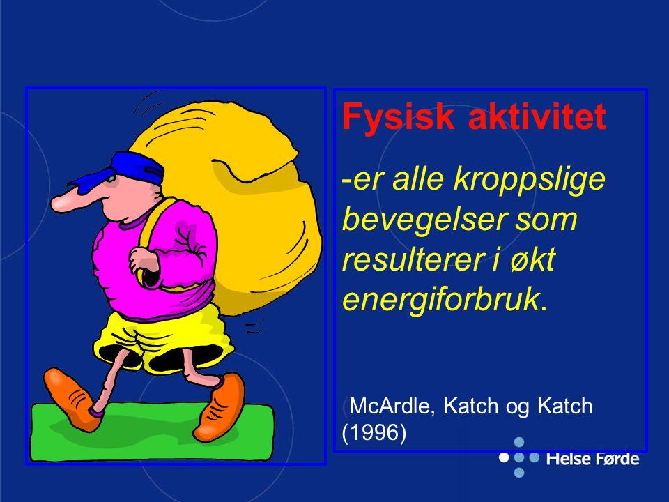 Fysisk aktivitet -er alle kroppslige bevegelser som resulterer i økt energiforbruk. (McArdle, Katch og Katch (1996)