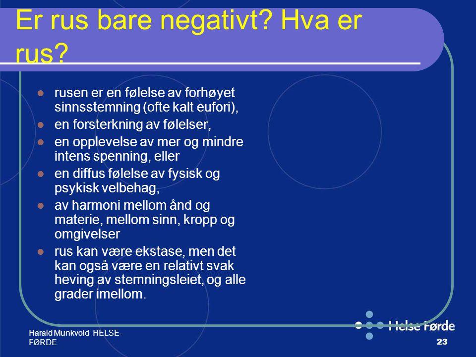 Harald Munkvold HELSE- FØRDE23 Er rus bare negativt? Hva er rus? rusen er en følelse av forhøyet sinnsstemning (ofte kalt eufori), en forsterkning av