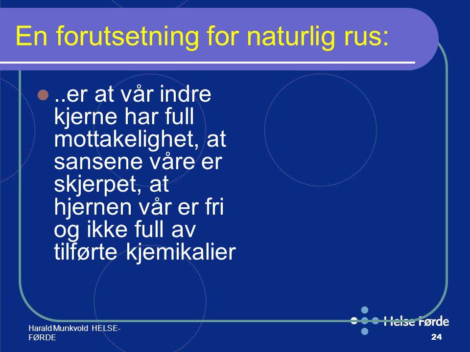 Harald Munkvold HELSE- FØRDE24 En forutsetning for naturlig rus:..er at vår indre kjerne har full mottakelighet, at sansene våre er skjerpet, at hjern