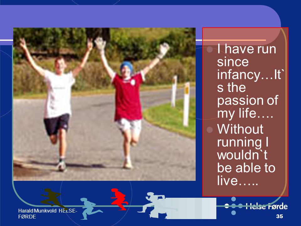 Harald Munkvold HELSE- FØRDE35 I have run since infancy…It` s the passion of my life…. Without running I wouldn`t be able to live…..
