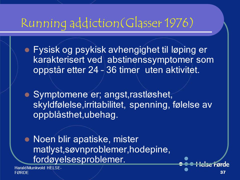 Harald Munkvold HELSE- FØRDE37 Running addiction(Glasser 1976) Fysisk og psykisk avhengighet til løping er karakterisert ved abstinenssymptomer som op