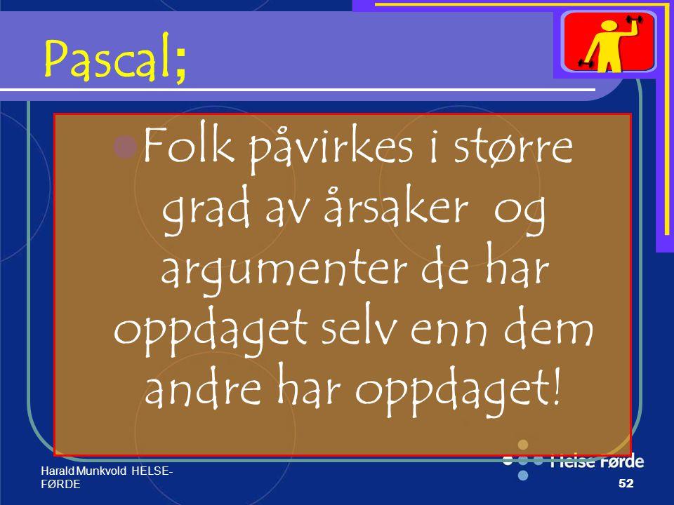 Harald Munkvold HELSE- FØRDE52 Pascal ; Folk påvirkes i større grad av årsaker og argumenter de har oppdaget selv enn dem andre har oppdaget!