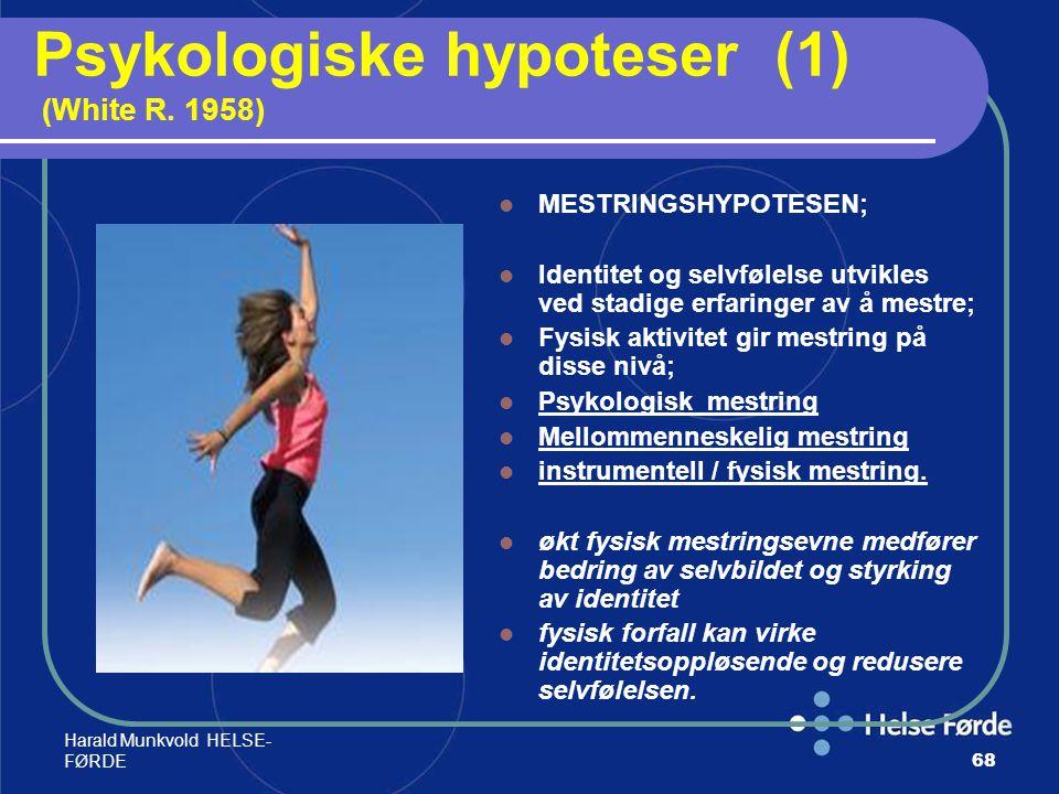 Harald Munkvold HELSE- FØRDE68 Psykologiske hypoteser (1) (White R. 1958) MESTRINGSHYPOTESEN; Identitet og selvfølelse utvikles ved stadige erfaringer