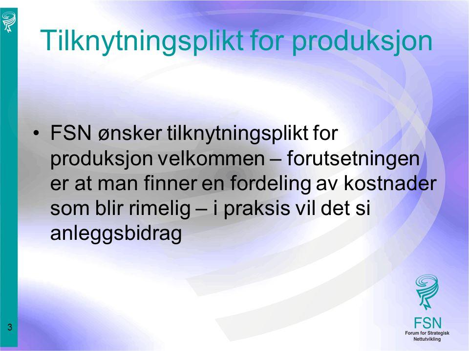 3 Tilknytningsplikt for produksjon FSN ønsker tilknytningsplikt for produksjon velkommen – forutsetningen er at man finner en fordeling av kostnader som blir rimelig – i praksis vil det si anleggsbidrag