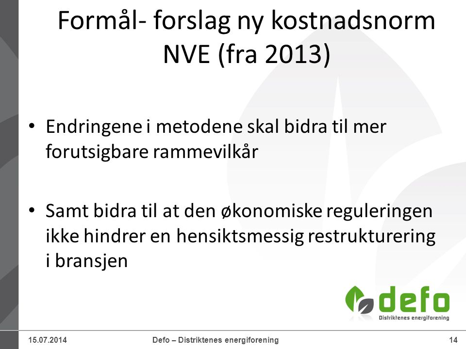 15.07.2014Defo – Distriktenes energiforening14 Formål- forslag ny kostnadsnorm NVE (fra 2013) Endringene i metodene skal bidra til mer forutsigbare ra