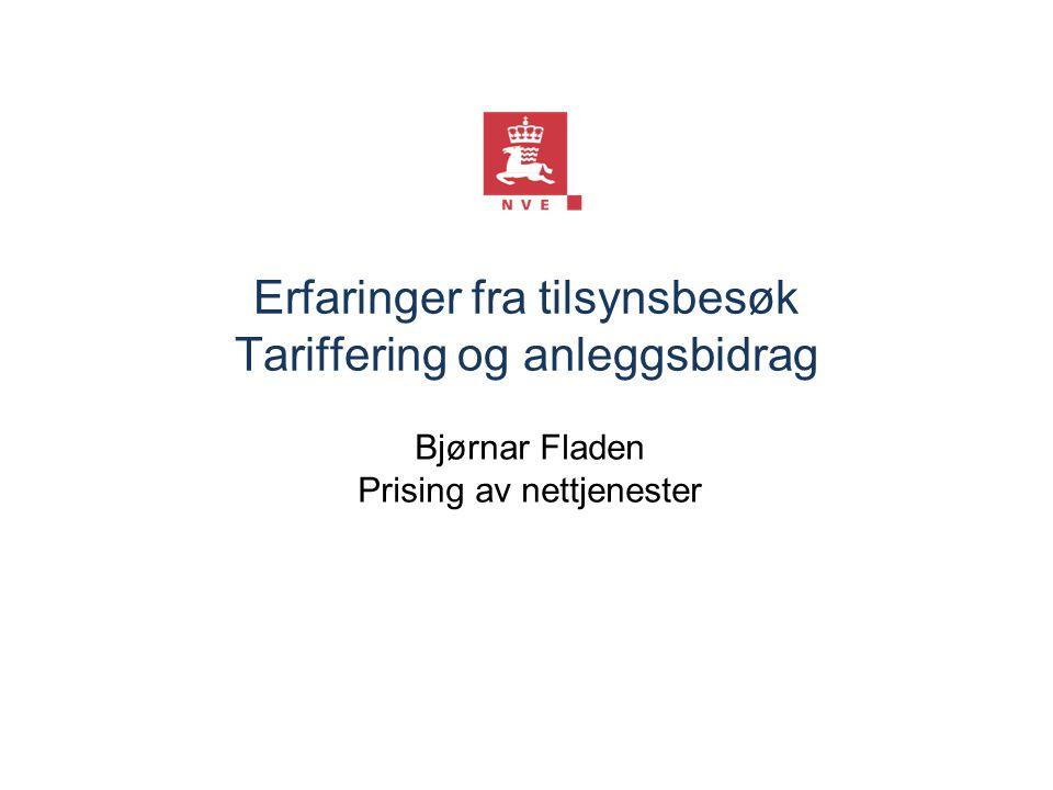 Erfaringer fra tilsynsbesøk Tariffering og anleggsbidrag Bjørnar Fladen Prising av nettjenester