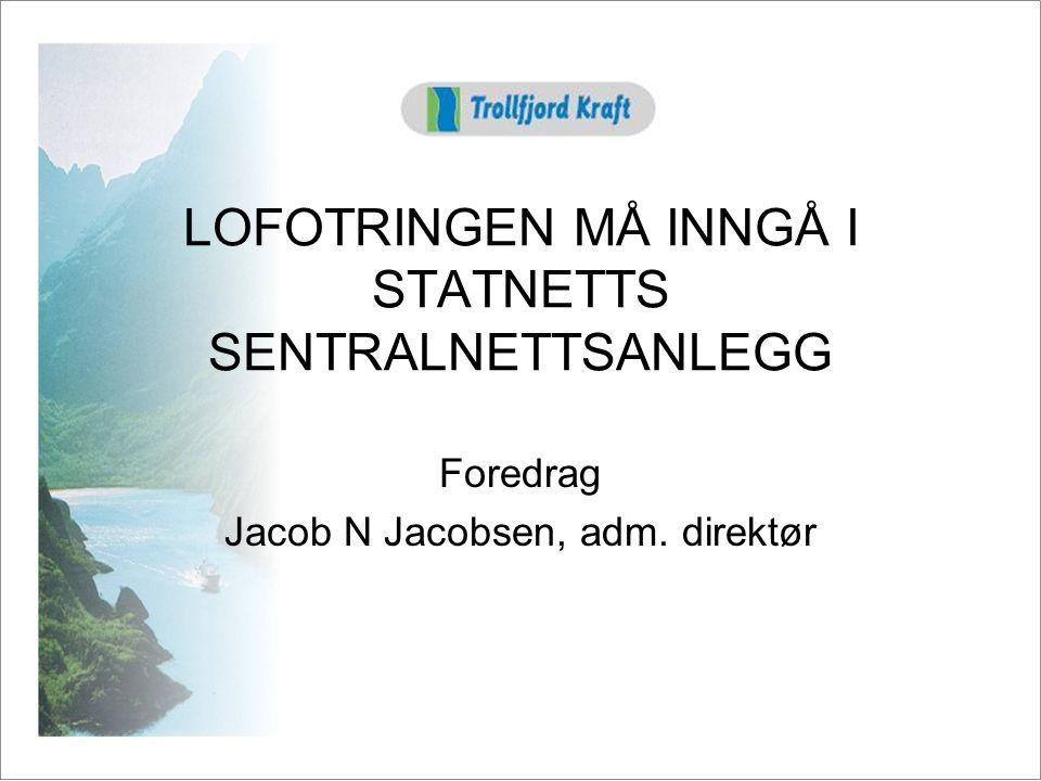 LOFOTRINGEN MÅ INNGÅ I STATNETTS SENTRALNETTSANLEGG Foredrag Jacob N Jacobsen, adm. direktør