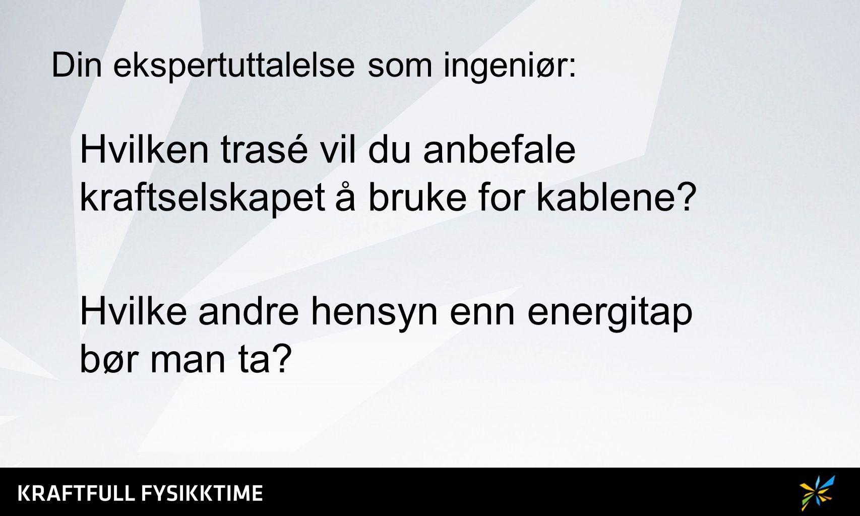 Din ekspertuttalelse som ingeniør: Hvilken trasé vil du anbefale kraftselskapet å bruke for kablene? Hvilke andre hensyn enn energitap bør man ta?