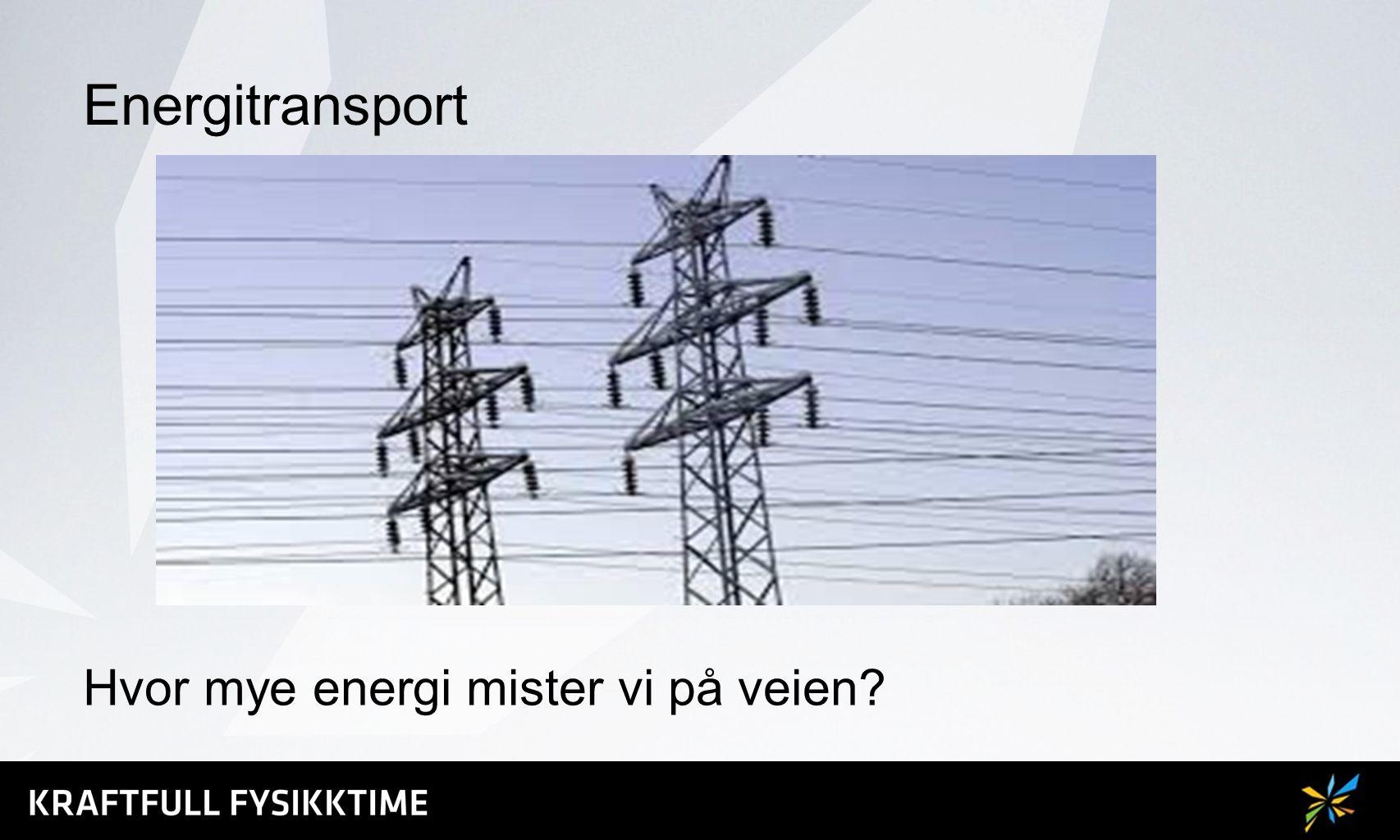 Energitransport Hvor mye energi mister vi på veien?