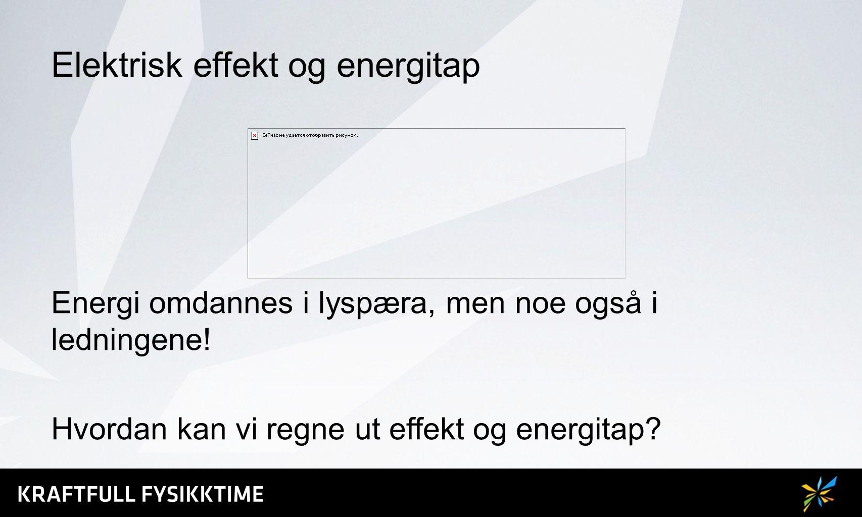 Elektrisk effekt og energitap Energi omdannes i lyspæra, men noe også i ledningene! Hvordan kan vi regne ut effekt og energitap?