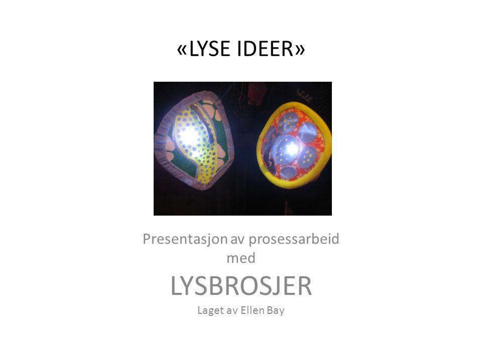 «LYSE IDEER» Presentasjon av prosessarbeid med LYSBROSJER Laget av Ellen Bay