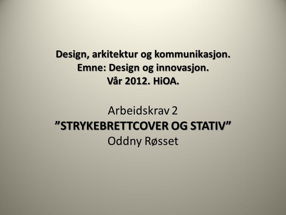 """Design, arkitektur og kommunikasjon. Emne: Design og innovasjon. Vår 2012. HiOA. """"STRYKEBRETTCOVER OG STATIV"""" Design, arkitektur og kommunikasjon. Emn"""