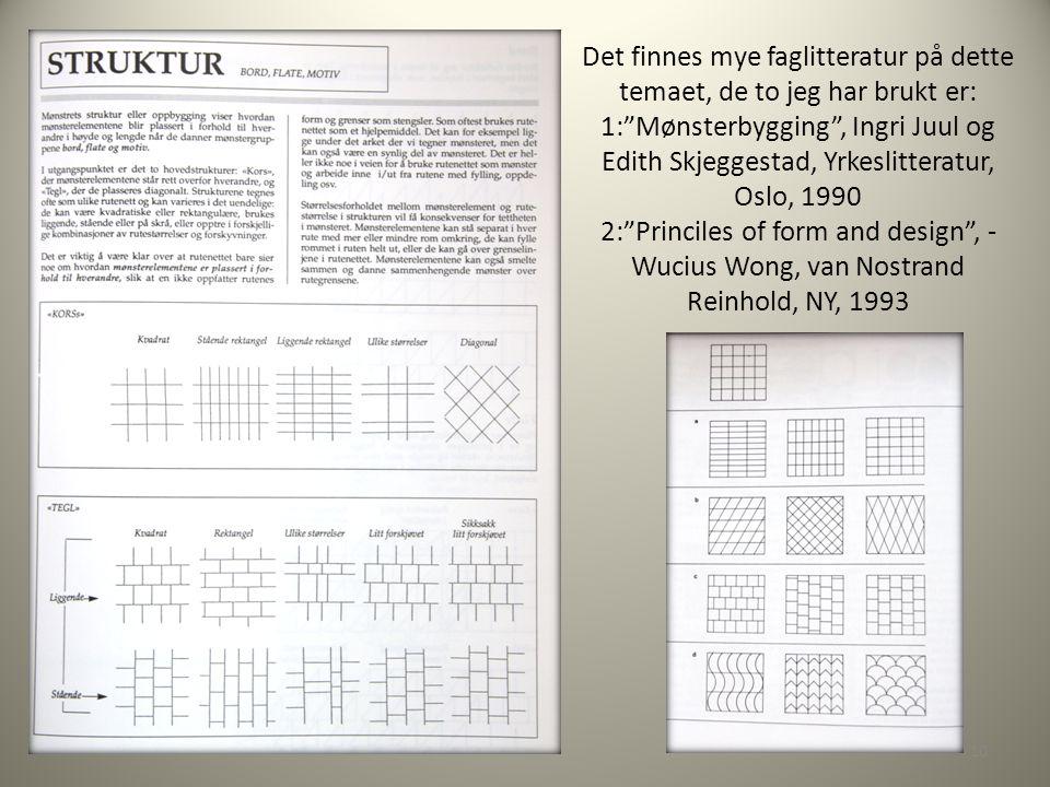 Det finnes mye faglitteratur på dette temaet, de to jeg har brukt er: 1: Mønsterbygging , Ingri Juul og Edith Skjeggestad, Yrkeslitteratur, Oslo, 1990 2: Princiles of form and design , - Wucius Wong, van Nostrand Reinhold, NY, 1993 10